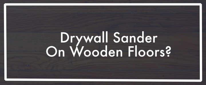 Drywall Sander on Wooden Floors?